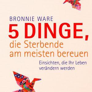Bronnie Ware - Einsichten, die Ihr Leben verändern werden